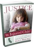 JUSTICE FOR THE INJURED CHILD {A CA Parent's Legal Survival Guide}